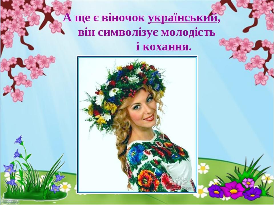А ще є віночок український, він символізує молодість і кохання.