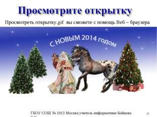 * Просмотреть открытку.gif вы сможете с помощь Веб – браузера ГБОУ СОШ № 1013