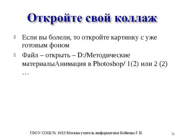 Если вы болели, то откройте картинку с уже готовым фоном Файл – открыть – D:/...