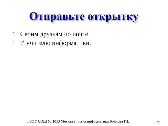 Своим друзьям по почте И учителю информатики. * ГБОУ СОШ № 1013 Москва учител...