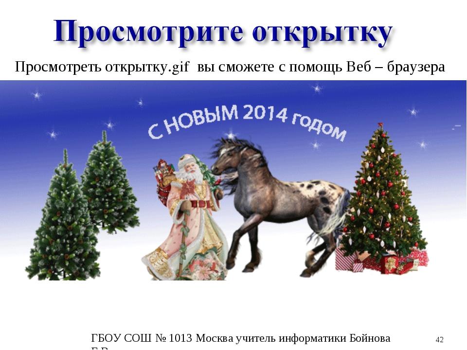 * Просмотреть открытку.gif вы сможете с помощь Веб – браузера ГБОУ СОШ № 1013...