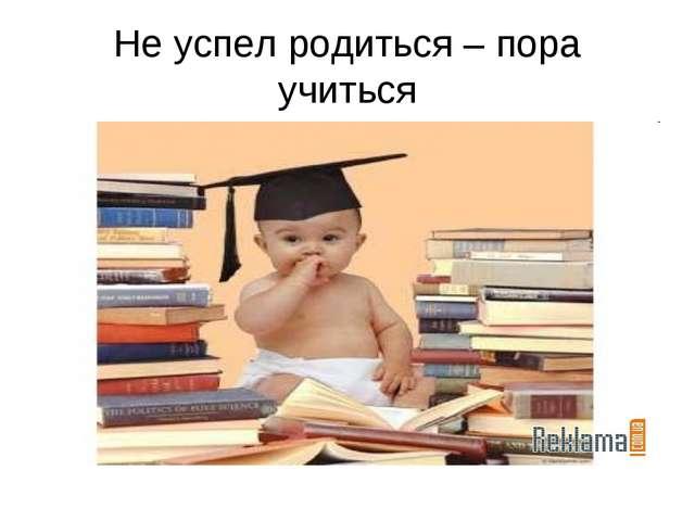 Не успел родиться – пора учиться