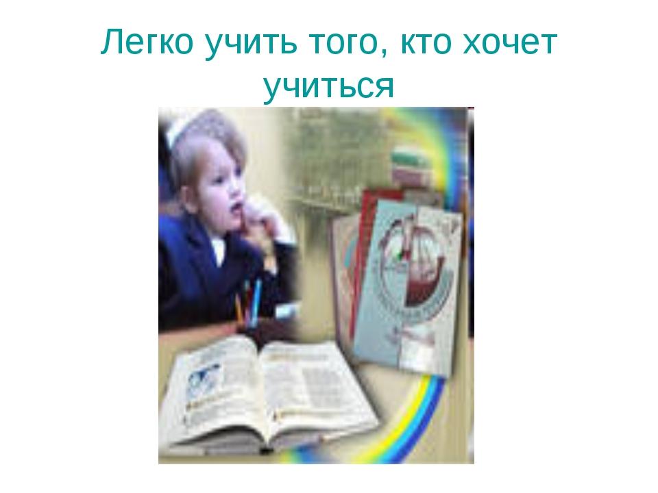 Легко учить того, кто хочет учиться
