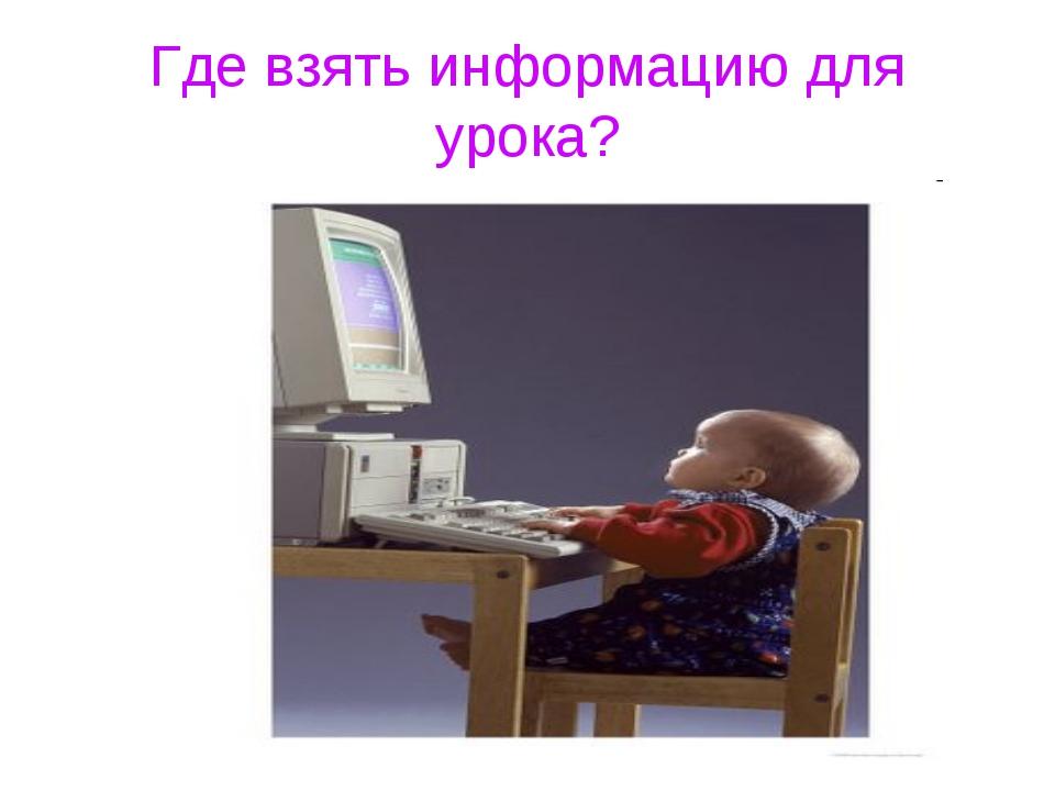 Где взять информацию для урока?