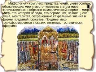 Мифология - комплекс представлений, универсально объясняющих мир и место че