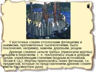 У восточных славян отголосками фетишизма и анимизма, преломленных тысячелет