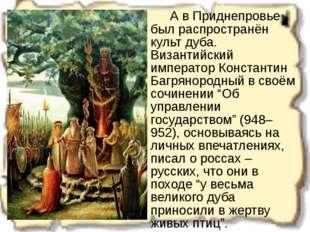 А в Приднепровье был распространён культ дуба. Византийский император Конст