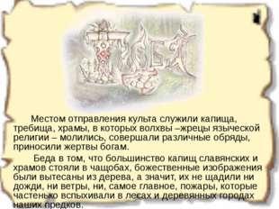 Местом отправления культа служили капища, требища, храмы, в которых волхвы