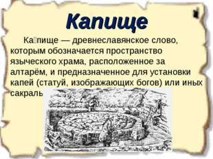 Капище Ка́пище — древнеславянское слово, которым обозначается пространство