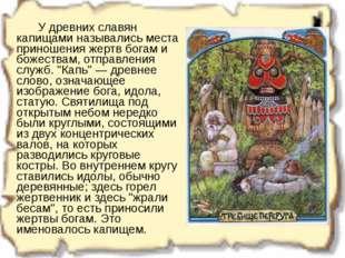 У древних славян капищами назывались места приношения жертв богам и божеств