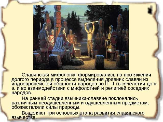 Славянская мифология формировались на протяжении долгого периода в процессе...