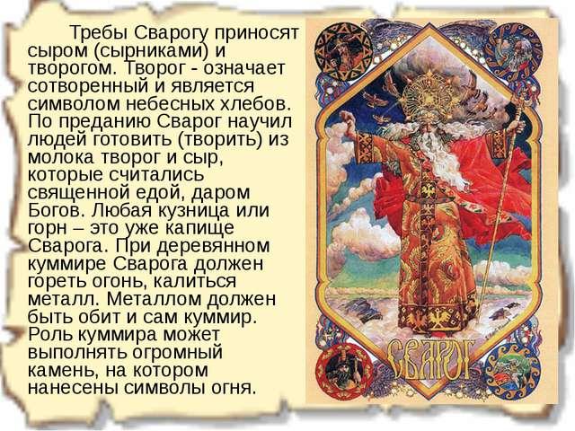 Требы Сварогу приносят сыром (сырниками) и творогом. Творог - означает сот...