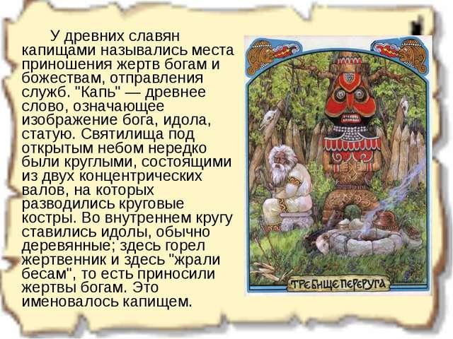 У древних славян капищами назывались места приношения жертв богам и божеств...