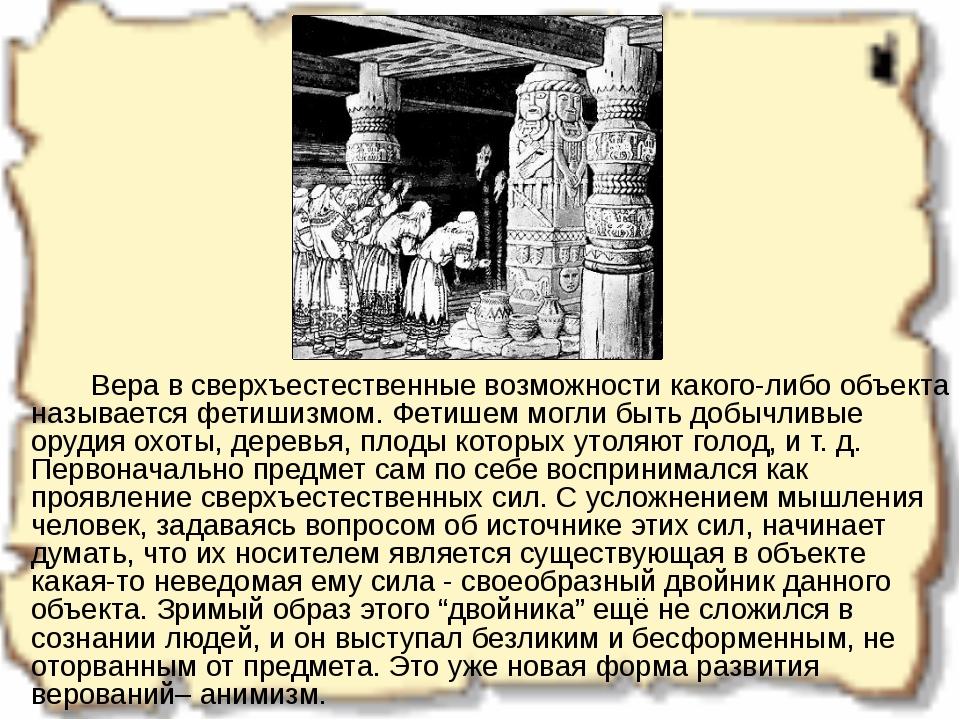Вера в сверхъестественные возможности какого-либо объекта называется фетиши...