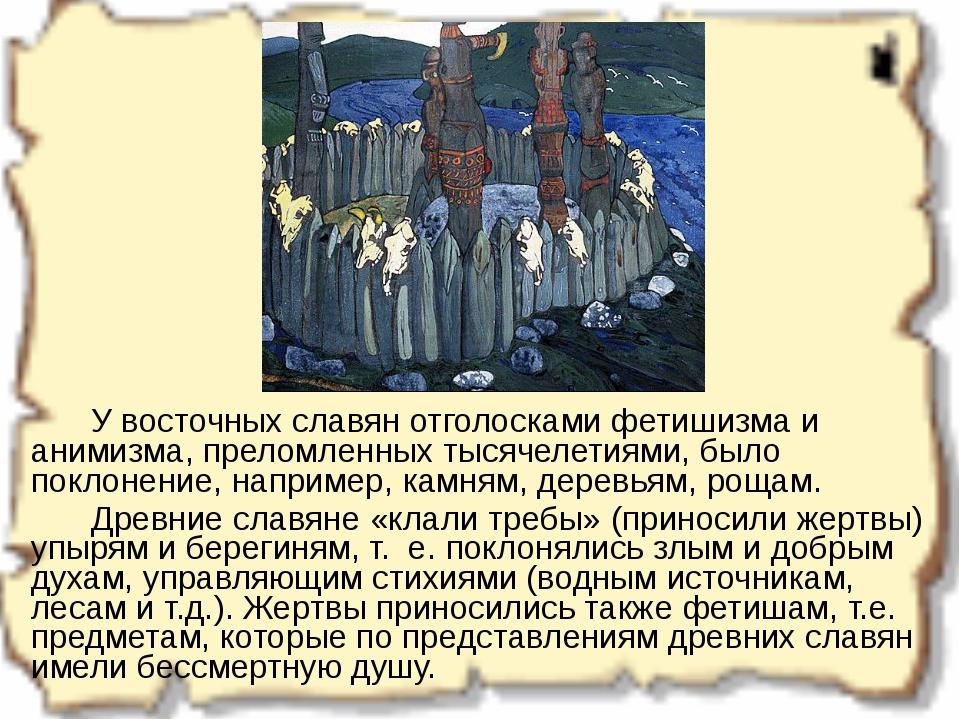 У восточных славян отголосками фетишизма и анимизма, преломленных тысячелет...
