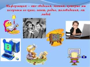 Информация – это сведения, знания, которые мы получаем из книг, газет, радио