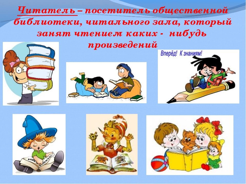Читатель – посетитель общественной библиотеки, читального зала, который занят...