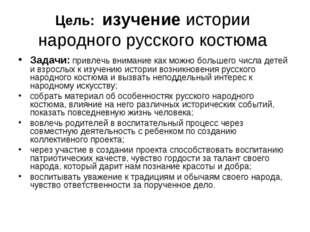 Цель: изучение истории народного русского костюма Задачи: привлечь внимание к
