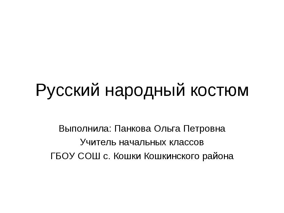 Русский народный костюм Выполнила: Панкова Ольга Петровна Учитель начальных к...