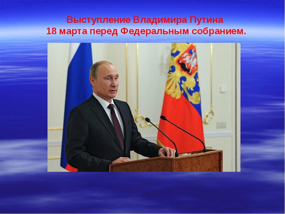 Выступление Владимира Путина 18 марта перед Федеральным собранием.