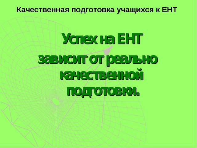 Качественная подготовка учащихся к ЕНТ Успех на ЕНТ зависит от реально качест...
