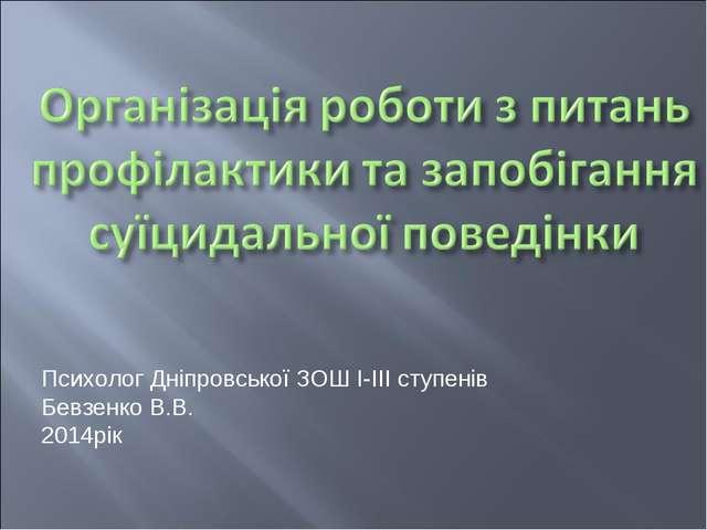 Психолог Дніпровської ЗОШ І-ІІІ ступенів Бевзенко В.В. 2014рік