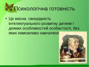 Психологічна готовність Це якісна своєрідність інтелектуального розвитку дити
