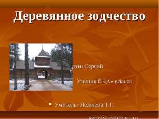 Деревянное зодчество Шишигин Сергей Ученик 8 «А» класса Учитель: Лежнева Т.Г.