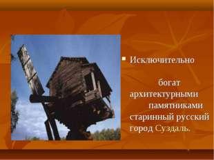 Исключительно богат архитектурными памятниками старинный русский город Сузда