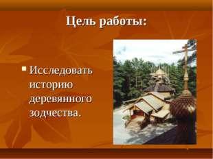 Цель работы: Исследовать историю деревянного зодчества.