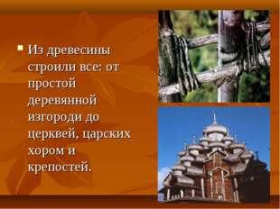 Из древесины строили все: от простой деревянной изгороди до церквей, царских
