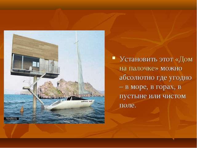 Установить этот «Дом на палочке» можно абсолютно где угодно – в море, в гора...