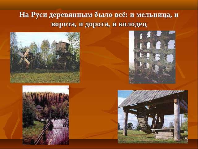 На Руси деревянным было всё: и мельница, и ворота, и дорога, и колодец
