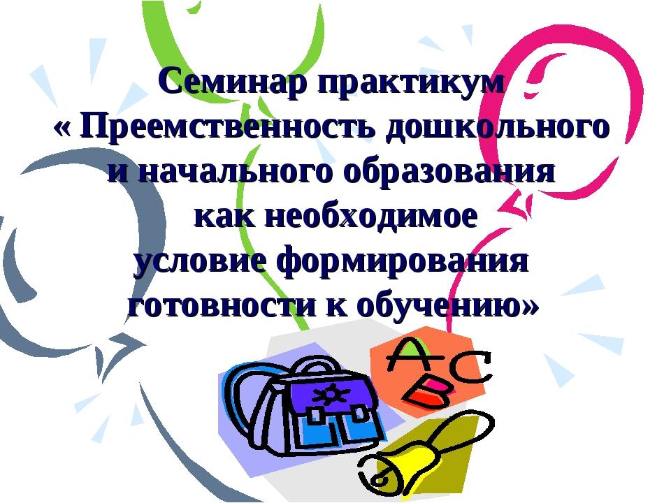 Семинар практикум « Преемственность дошкольного и начального образования как...