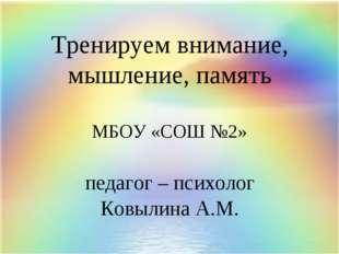 Тренируем внимание, мышление, память МБОУ «СОШ №2» педагог – психолог Ковыли