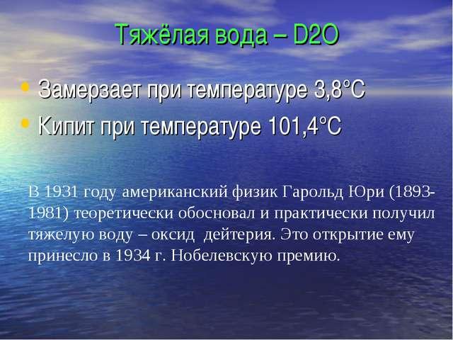 Тяжёлая вода – D2O Замерзает при температуре 3,8°С Кипит при температуре 101,...