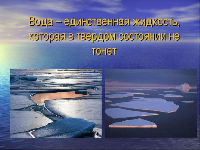 Вода – единственная жидкость, которая в твердом состоянии не тонет