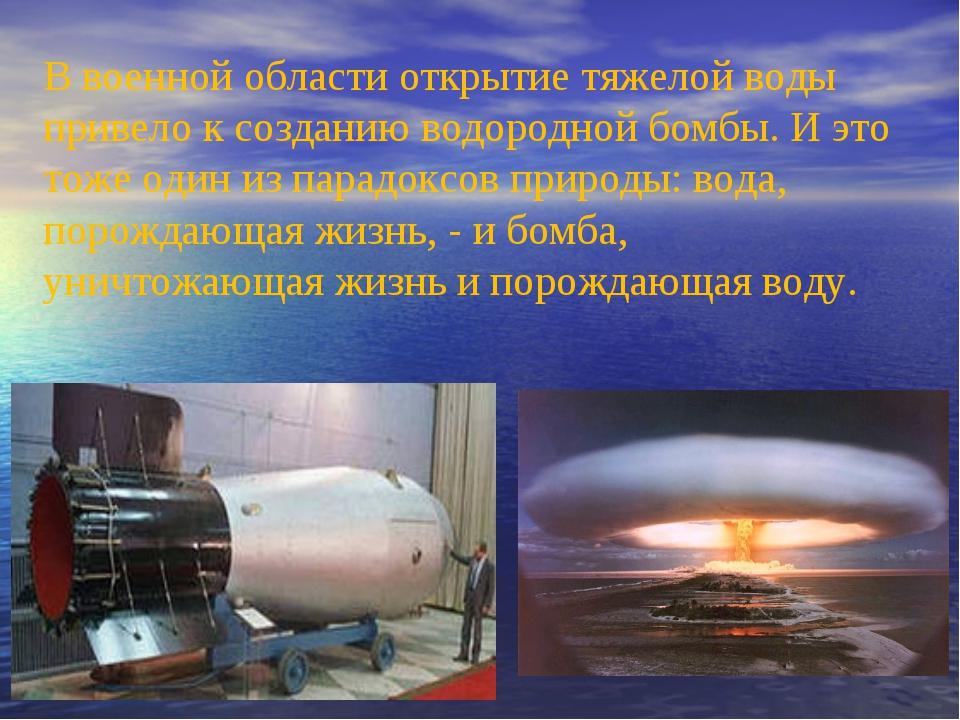В военной области открытие тяжелой воды привело к созданию водородной бомбы....