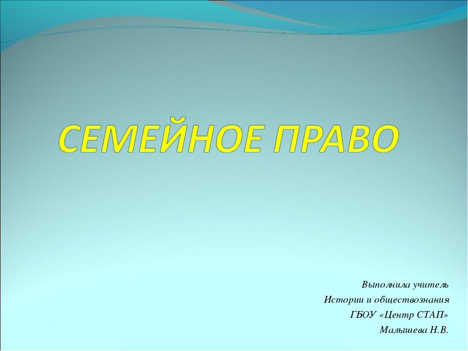 Выполнила учитель Истории и обществознания ГБОУ «Центр СТАП» Малышева Н.В.