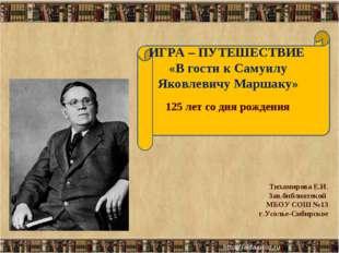 ИГРА – ПУТЕШЕСТВИЕ «В гости к Самуилу Яковлевичу Маршаку» * * Тихамирова Е.И.