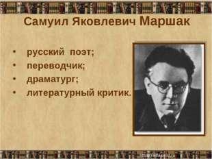 Самуил Яковлевич Маршак русский поэт; переводчик; драматург; литературный кри