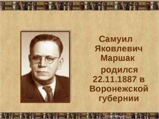 Самуил Яковлевич Маршак родился 22.11.1887 в Воронежской губернии