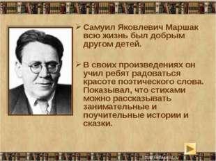 Самуил Яковлевич Маршак всю жизнь был добрым другом детей. В своих произведен