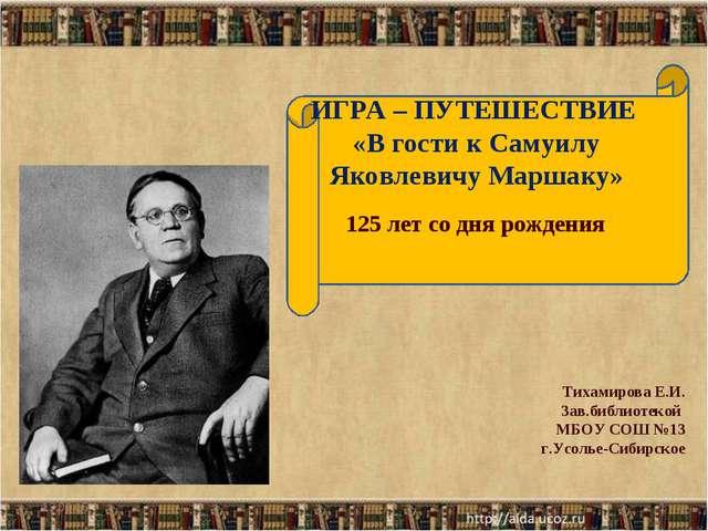 ИГРА – ПУТЕШЕСТВИЕ «В гости к Самуилу Яковлевичу Маршаку» * * Тихамирова Е.И....