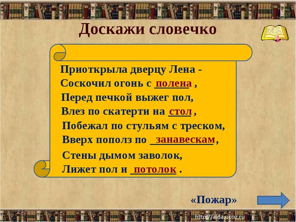Доскажи словечко * * Приоткрыла дверцу Лена - Соскочил огонь с ______ , полен...