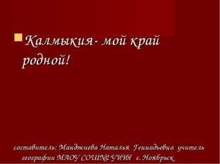 Калмыкия- мой край родной! составитель: Манджиева Наталья Геннадьевна учитель