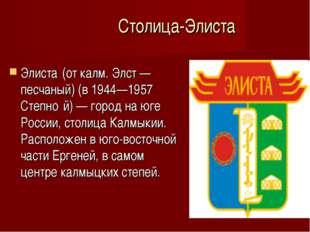Столица-Элиста Элиста́(от калм. Элст — песчаный) (в 1944—1957 Степно́й) — го