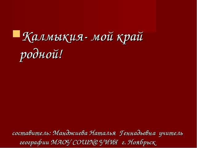 Калмыкия- мой край родной! составитель: Манджиева Наталья Геннадьевна учитель...