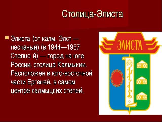Столица-Элиста Элиста́(от калм. Элст — песчаный) (в 1944—1957 Степно́й) — го...