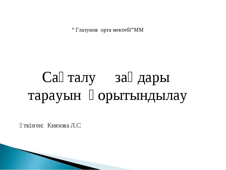 """"""" Глазунов орта мектебі""""ММ Сақталу заңдары тарауын қорытындылау өткізген: Кня..."""